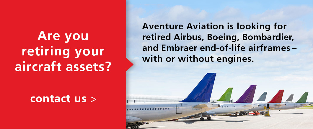 Aventure Aviation is looking for retired Airbus, Boeing, Bombardier, and Embraer end-of-life airframes – with or without engines. Contact talha@aventureaviation.com
